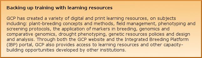 Backing up training with learning resources GCP has created a variety of digital and print learning resources, on subjects including: plant-breeding concepts and methods, field management, phenotyping and screening protocols, the application of markers in breeding, genomics and comparative genomics, drought phenotyping, genetic resources policies and design and analysis. Through both the GCP website and the Integrated Breeding Platform (IBP) portal, GCP also provides access to learning resources and other capacity-building opportunities developed by other institutions.